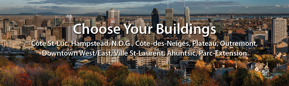 Choose Your buildings. Côte-St-Luc, Hampstead, N.D.G., Côte-Des-Neiges, Plateau, Outremont, Downtown West/East, Ville St-Laurent, Ahuntsic, Park-Extension